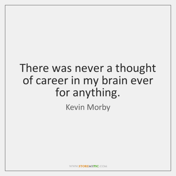 There was never a thought of career in my brain ever for ...