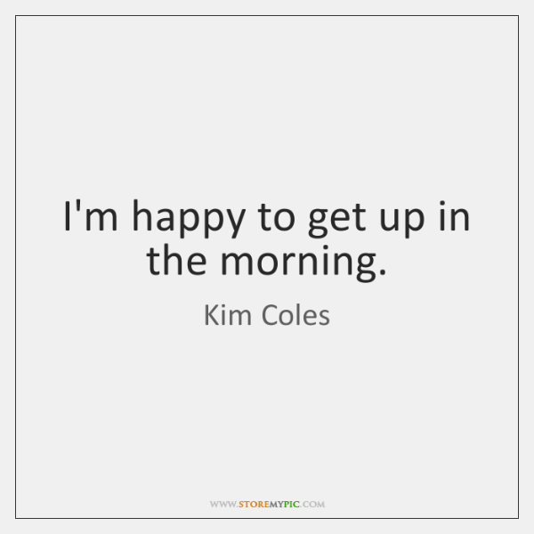 I'm happy to get up in the morning.