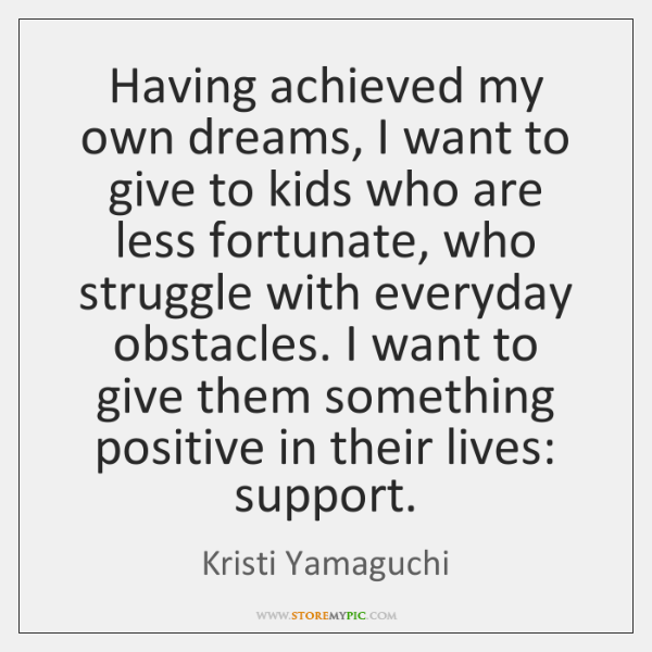 Having achieved my own dreams, I want to give to kids who ...
