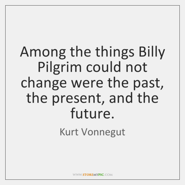 Among the things Billy Pilgrim could not change were the past, the ...