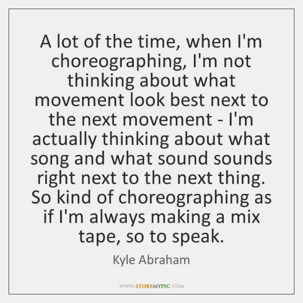 A lot of the time, when I'm choreographing, I'm not thinking about ...