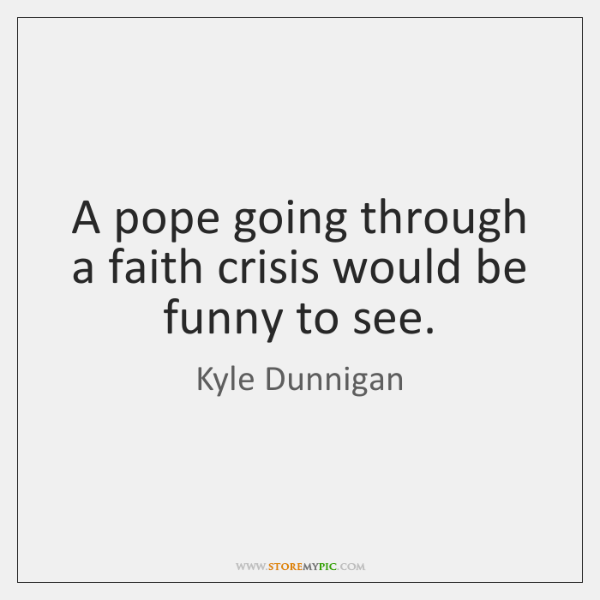 A pope going through a faith crisis would be funny to see.