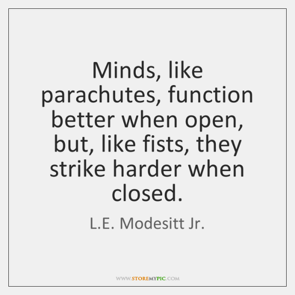 Minds, like parachutes, function better when open, but, like fists, they strike ...