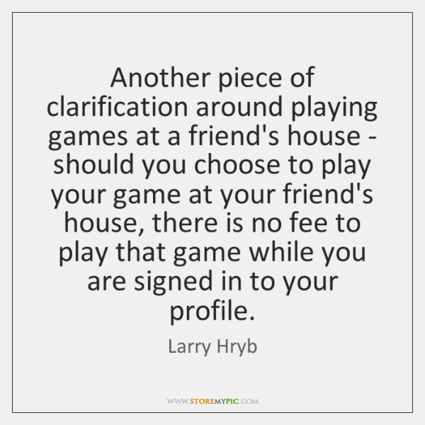 Another piece of clarification around playing games at a friend's house - ...