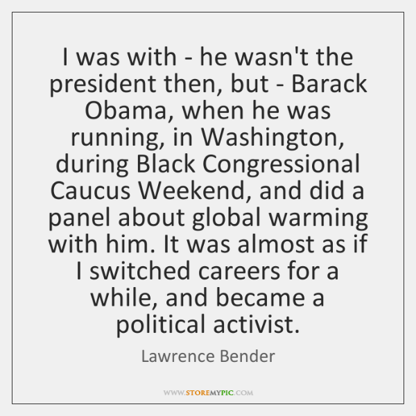 I was with - he wasn't the president then, but - Barack ...