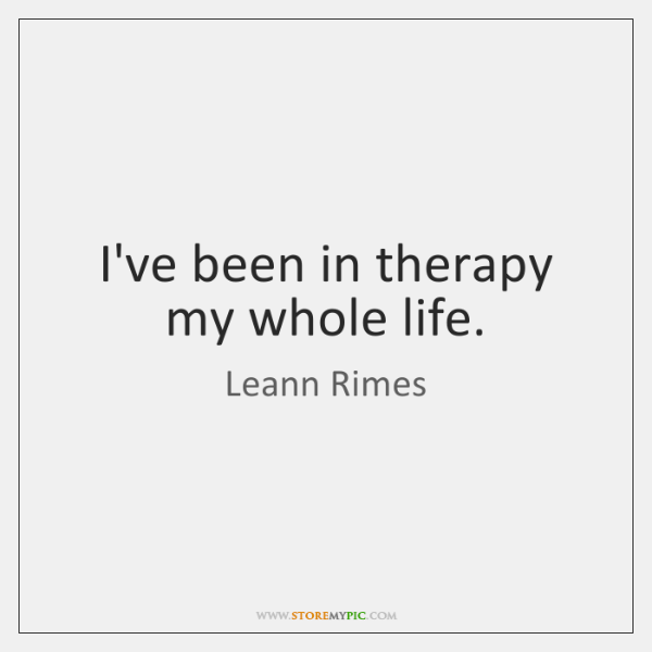 I've been in therapy my whole life.