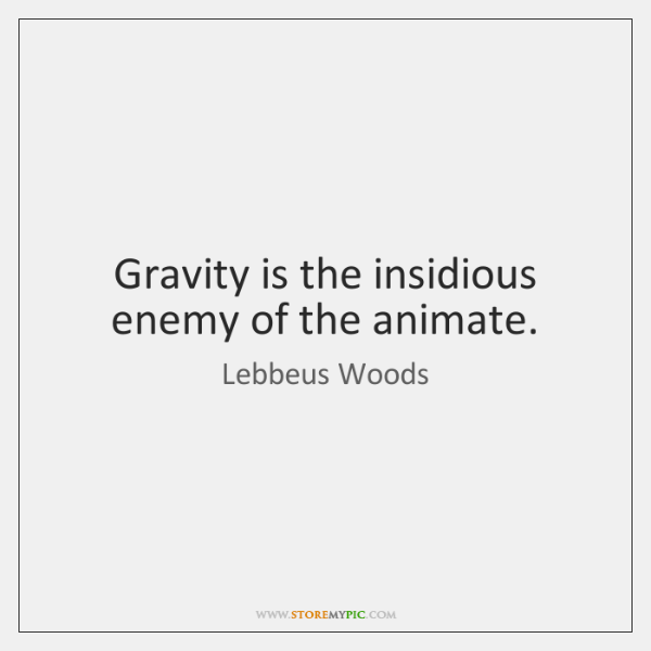 Gravity is the insidious enemy of the animate.