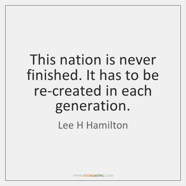 This nation is never finished. It has to be re-created in each ...