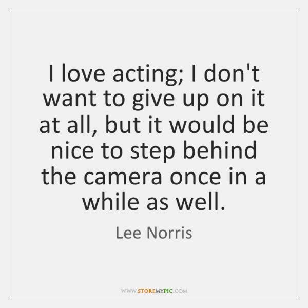 I love acting; I don't want to give up on it at ...