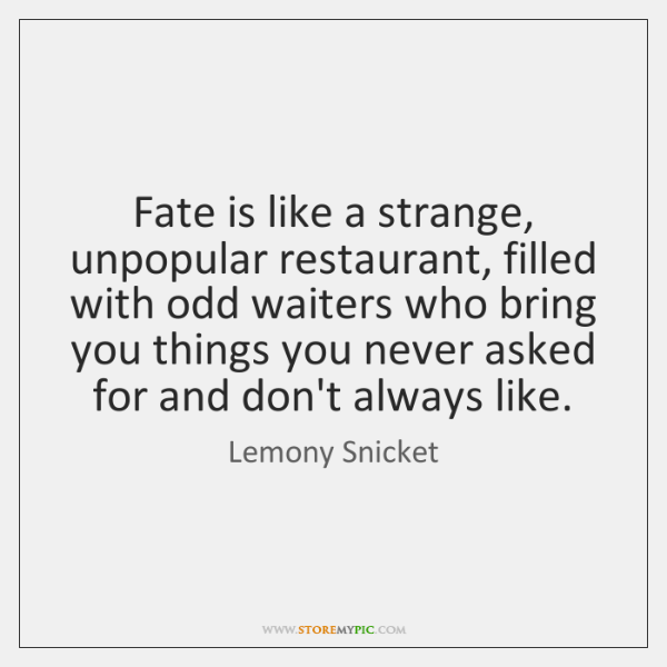 Fate is like a strange, unpopular restaurant, filled with odd waiters who ...