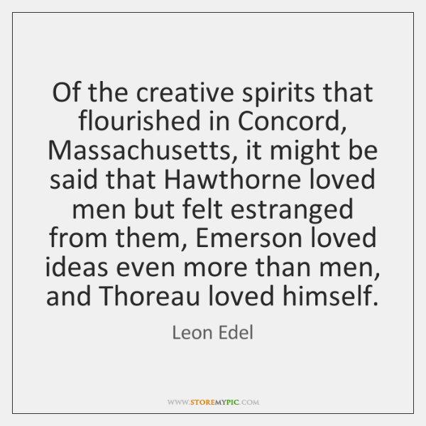 Of the creative spirits that flourished in Concord, Massachusetts, it might be ...