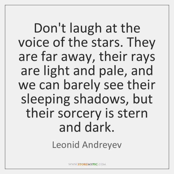 Don't laugh at the voice of the stars. They are far away, ...