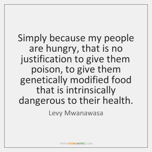 Simply because my people are hungry, that is no justification to give ...