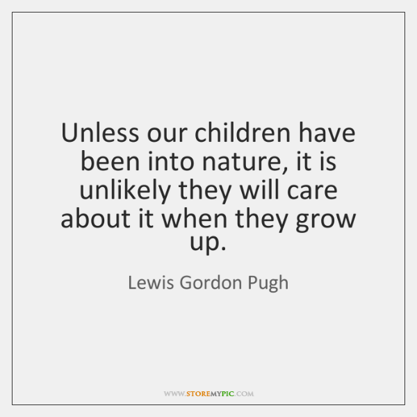 Unless our children have been into nature, it is unlikely they will ...