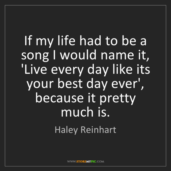 Haley Reinhart: If my life had to be a song I would name it, 'Live every...