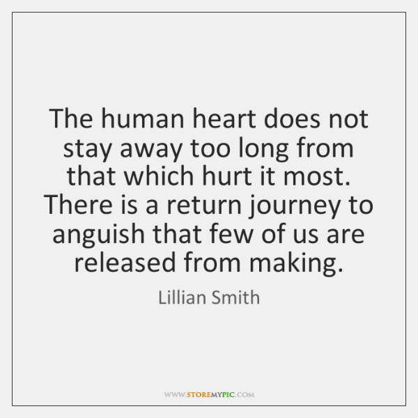 The human heart does not stay away too long from that which ...