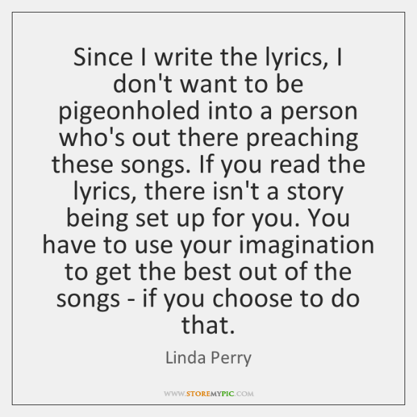 Since I write the lyrics, I don't want to be pigeonholed into ...