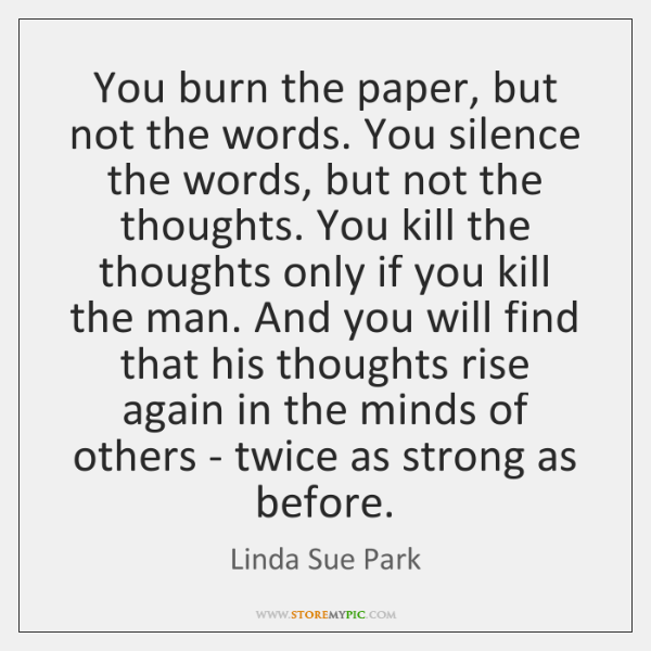 You burn the paper, but not the words. You silence the words, ...