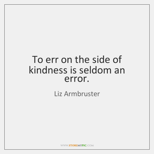 To err on the side of kindness is seldom an error.