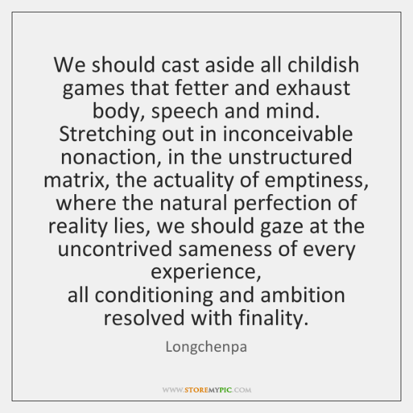 We should cast aside all childish games that fetter and exhaust body, ...