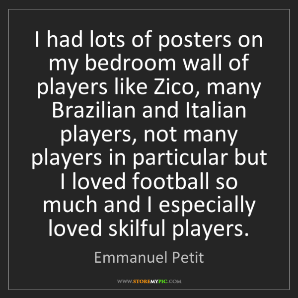 Emmanuel Petit: I had lots of posters on my bedroom wall of players like...
