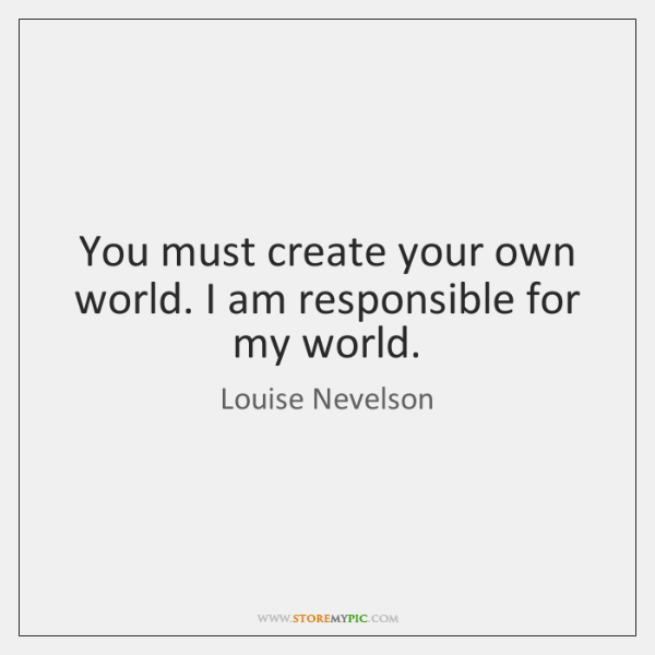 You must create your own world. I am responsible for my world.