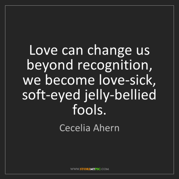 Cecelia Ahern: Love Can Change Us Beyond Recognition, We
