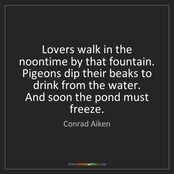 Conrad Aiken: Lovers walk in the noontime by that fountain.   Pigeons...