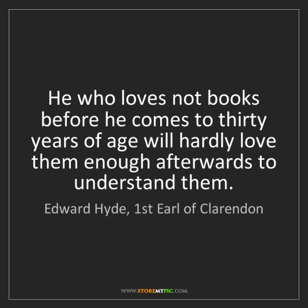 Edward Hyde, 1st Earl of Clarendon: He who loves not books before he comes to thirty years...