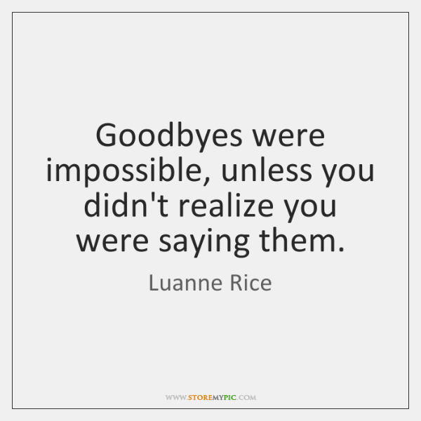 Goodbyes were impossible, unless you didn't realize you were saying them.