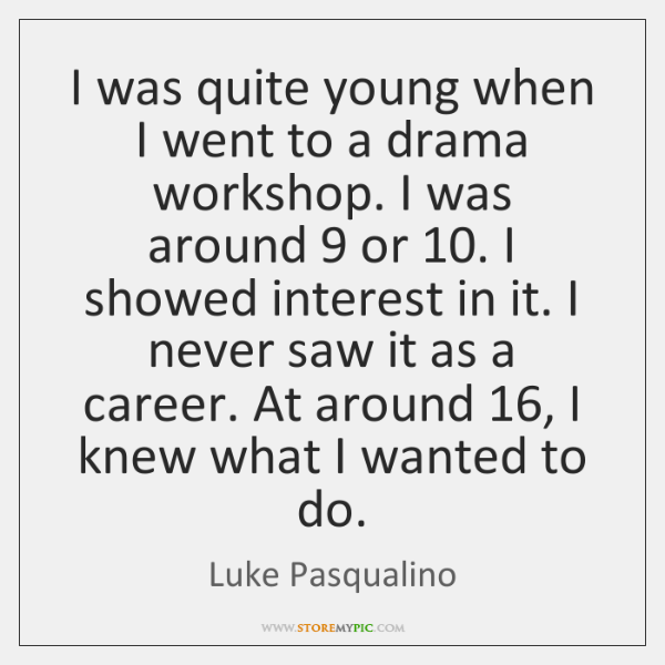 I was quite young when I went to a drama workshop. I ...