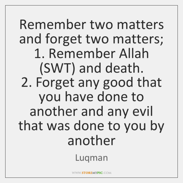 Remember two matters and forget two matters;  1. Remember Allah (SWT) and death.  2. ...