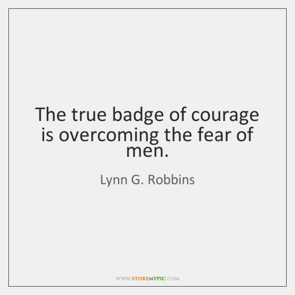 The true badge of courage is overcoming the fear of men.
