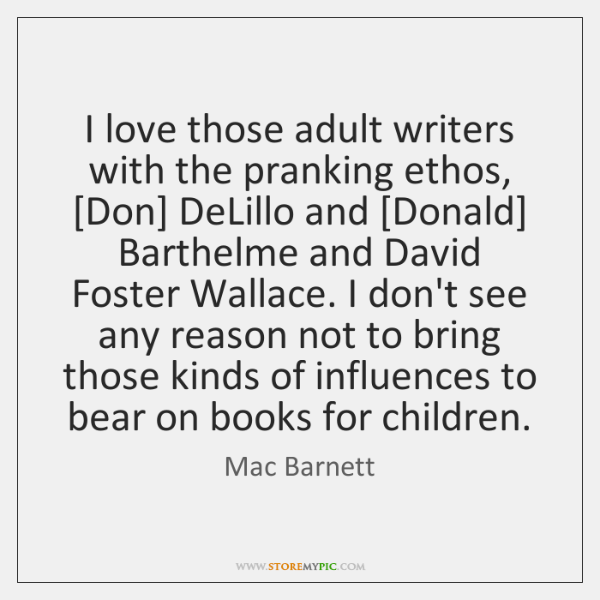 I love those adult writers with the pranking ethos, [Don] DeLillo and [...