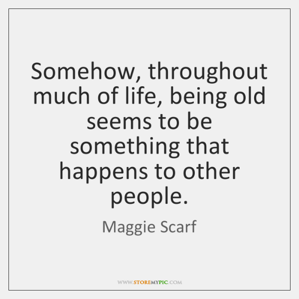 Somehow, throughout much of life, being old seems to be something that ...