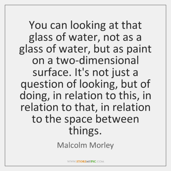 You can looking at that glass of water, not as a glass ...