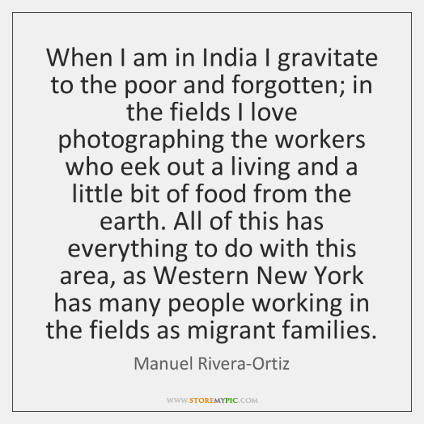 When I am in India I gravitate to the poor and forgotten; ...