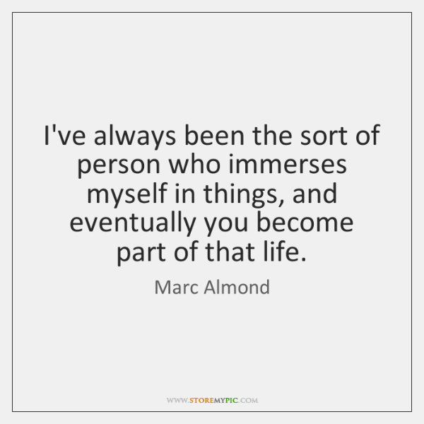 I've always been the sort of person who immerses myself in things, ...