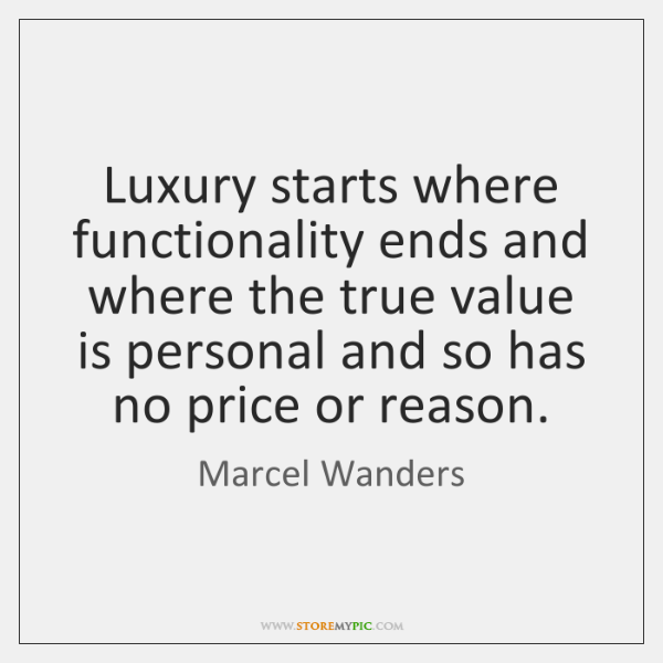 Luxury starts where functionality ends and where the true value is personal ...