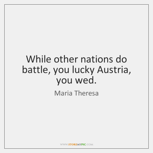 While other nations do battle, you lucky Austria, you wed.