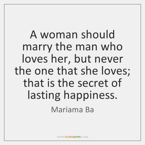 A woman should marry the man who loves her, but never the ...