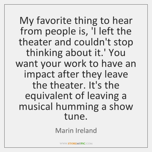 My favorite thing to hear from people is, 'I left the theater ...