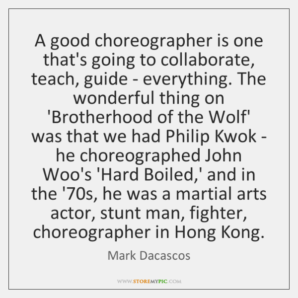 A good choreographer is one that's going to collaborate, teach, guide - ...