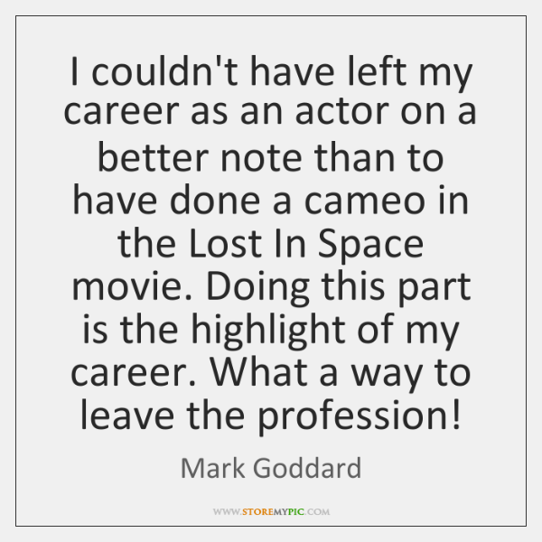 I couldn't have left my career as an actor on a better ...