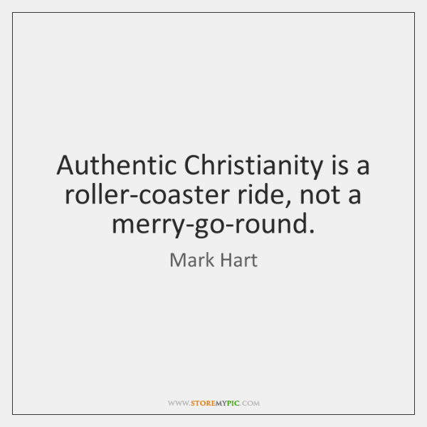 Authentic Christianity is a roller-coaster ride, not a merry-go-round.
