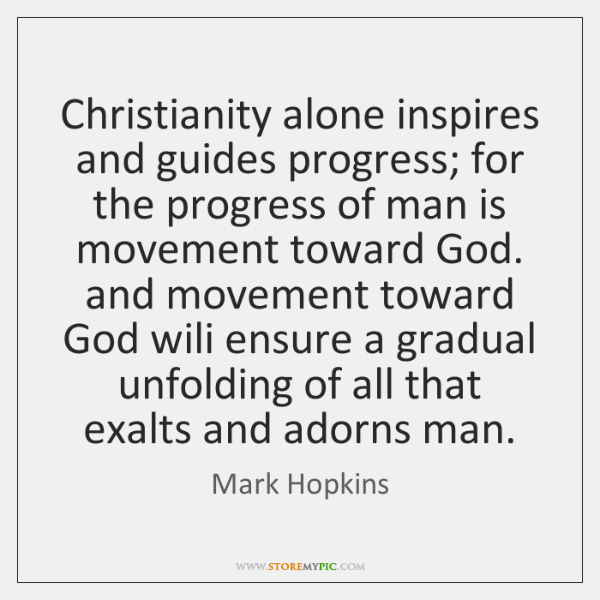 Christianity alone inspires and guides progress; for the progress of man is ...