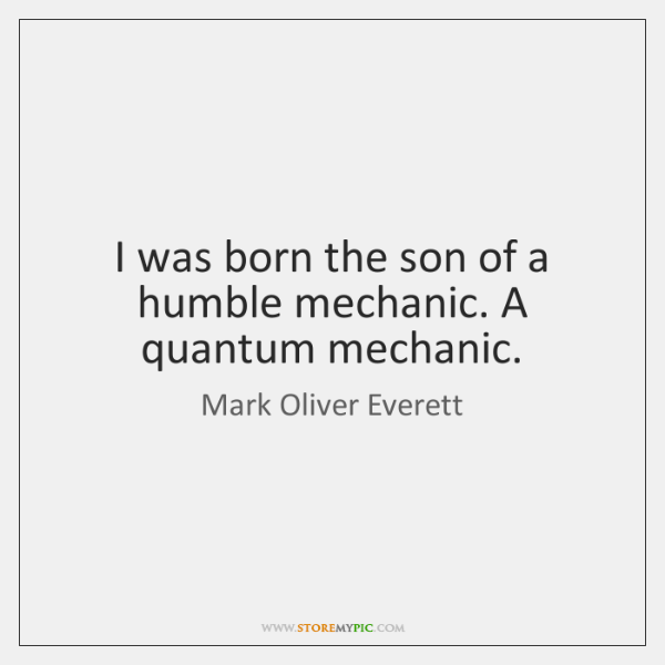 I was born the son of a humble mechanic. A quantum mechanic.