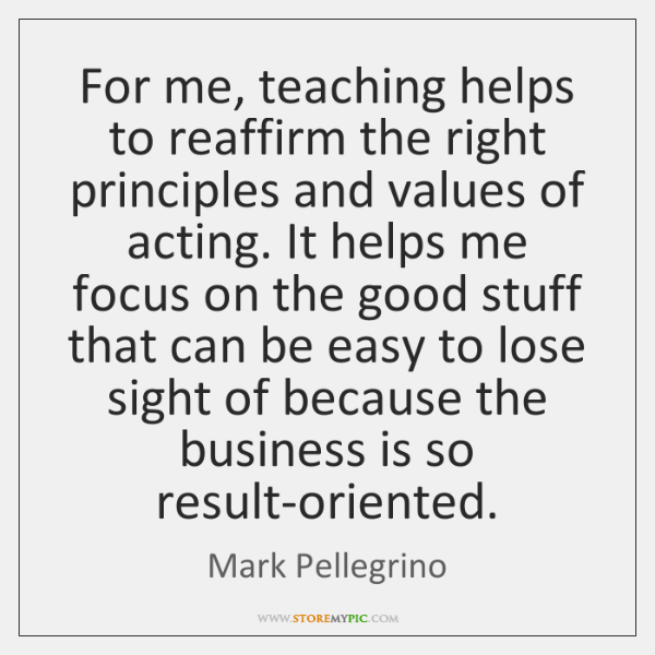 For me, teaching helps to reaffirm the right principles and values of ...