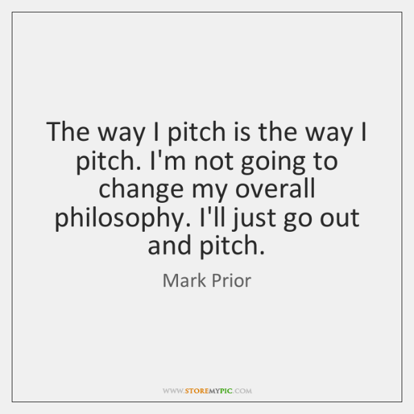 The way I pitch is the way I pitch. I'm not going ...