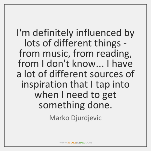 I'm definitely influenced by lots of different things - from music, from ...
